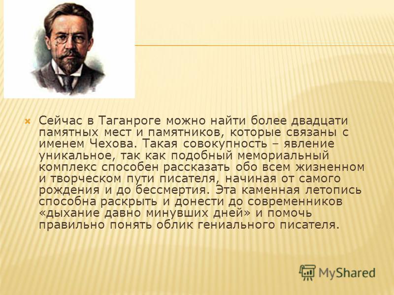 Сейчас в Таганроге можно найти более двадцати памятных мест и памятников, которые связаны с именем Чехова. Такая совокупность – явление уникальное, так как подобный мемориальный комплекс способен рассказать обо всем жизненном и творческом пути писате