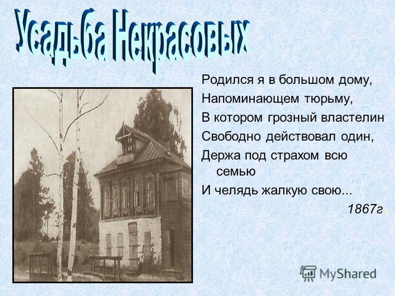 Родился я в большом дому, Напоминающем тюрьму, В котором грозный властелин Свободно действовал один, Держа под страхом всю семью И челядь жалкую свою... 1867 г.