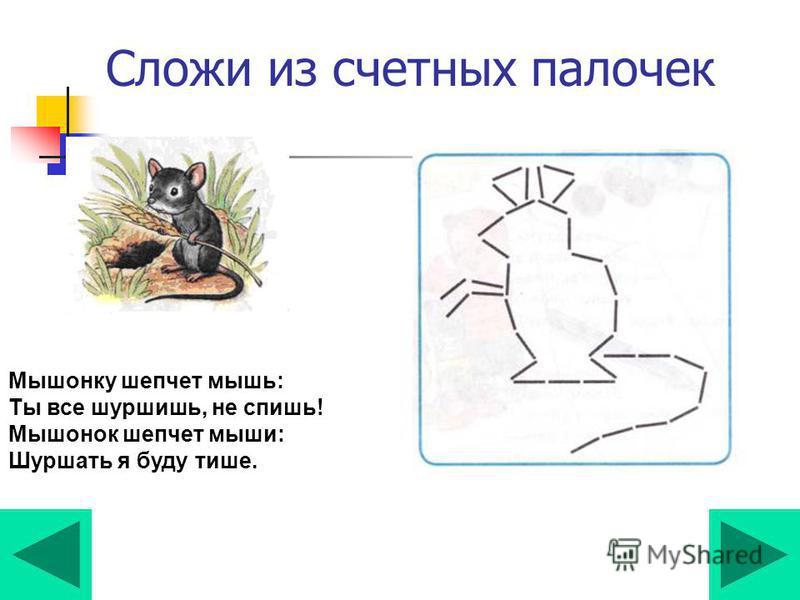 Сложи из счетных палочек Мышонку шепчет мышь: Ты все шуршишь, не спишь! Мышонок шепчет мыши: Шуршать я буду тише.