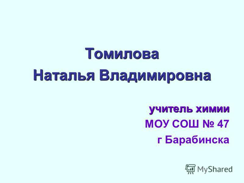 Томилова Наталья Владимировна учитель химии МОУ СОШ 47 г Барабинска