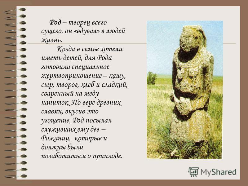 Язычество древних славян имеет большую историю. Вначале почитались неодушевленные предметы, окружавшие человека. Поклонялись камням необычной формы, рекам, озерам, колодцам и отдельным деревьям, особенно дубам. Еще один вид верований восточных славян