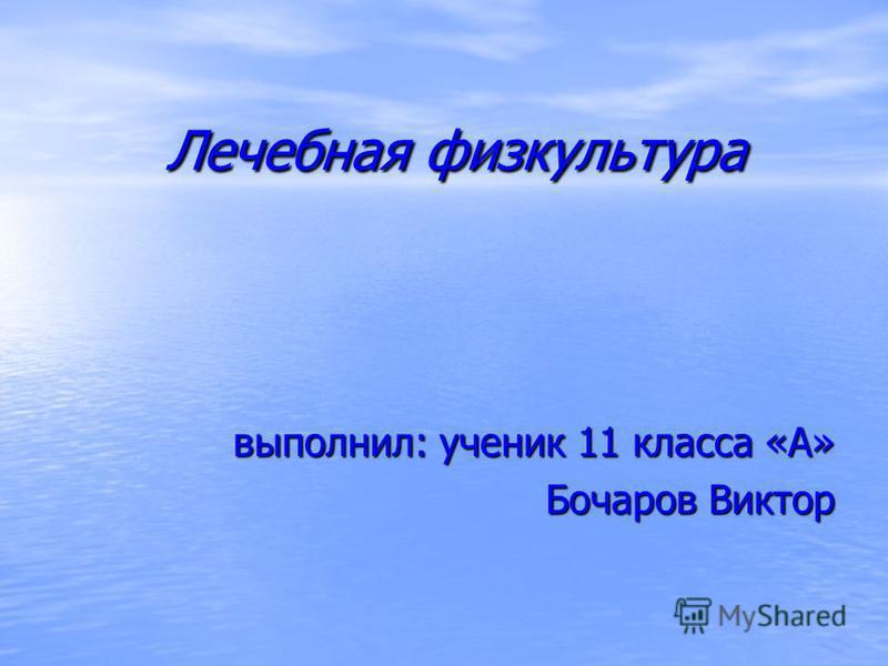 Лечебная физкультура Лечебная физкультура выполнил: ученик 11 класса «А» Бочаров Виктор