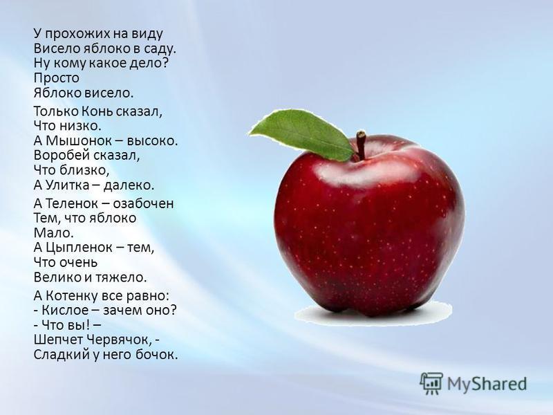 У прохожих на виду Висело яблоко в саду. Ну кому какое дело? Просто Яблоко висело. Только Конь сказал, Что низко. А Мышонок – высоко. Воробей сказал, Что близко, А Улитка – далеко. А Теленок – озабочен Тем, что яблоко Мало. А Цыпленок – тем, Что очен