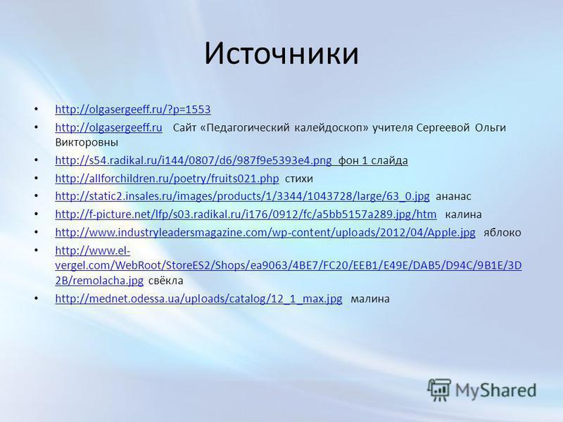 Источники http://olgasergeeff.ru/?p=1553 http://olgasergeeff.ru Сайт «Педагогический калейдоскоп» учителя Сергеевой Ольги Викторовны http://olgasergeeff.ru http://s54.radikal.ru/i144/0807/d6/987f9e5393e4. png фон 1 слайда http://s54.radikal.ru/i144/0