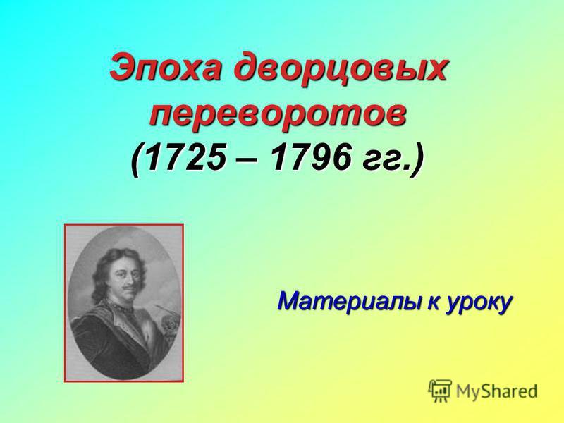 Эпоха дворцовых переворотов (1725 – 1796 гг.) Материалы к уроку