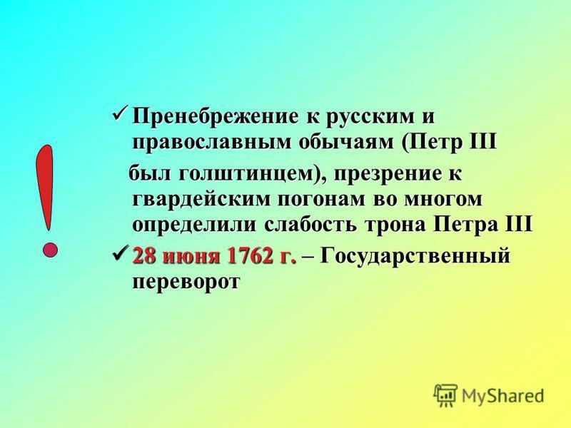 Пренебрежение к русским и православным обычаям (Петр III Пренебрежение к русским и православным обычаям (Петр III был голштинцем), презрение к гвардейским погонам во многом определили слабость трона Петра III был голштинцем), презрение к гвардейским