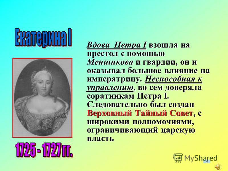 Вдова Петра I взошла на престол с помощью Меншикова и гвардии, он и оказывал большое влияние на императрицу. Неспособная к управлению, во сем доверяла соратникам Петра I. Следовательно был создан Верховный Тайный Совет, с широкими полномочиями, огран