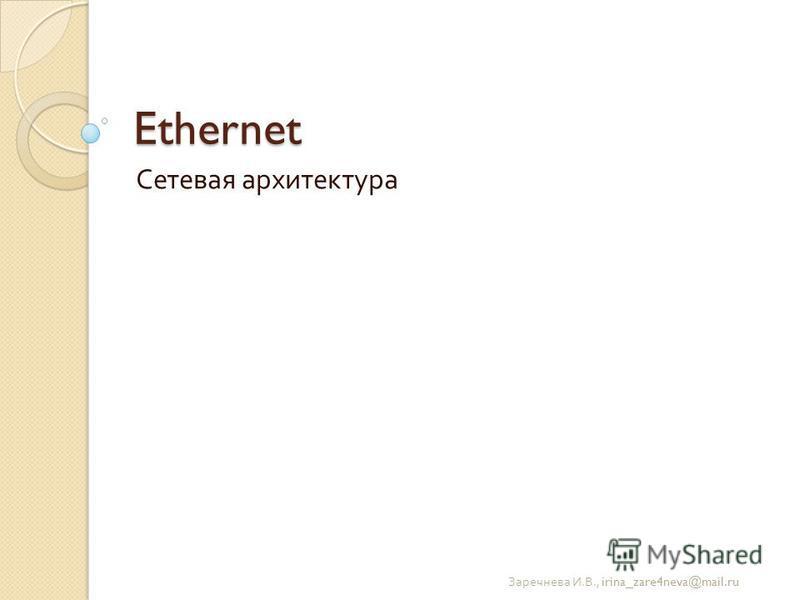 Ethernet Сетевая архитектура Заречнева И. В., irina_zare4neva@mail.ru