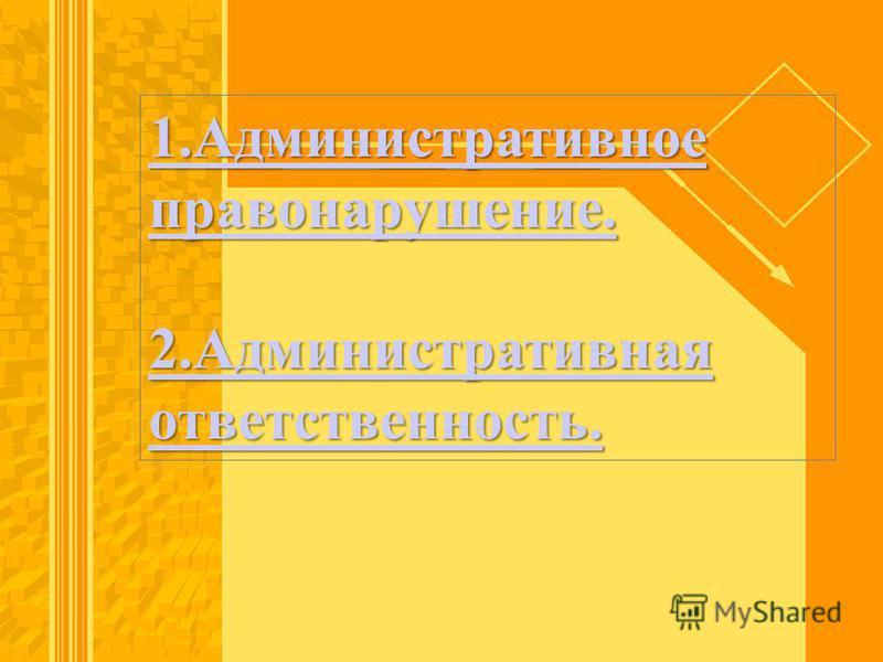 1. Административное правонарушение. 1. Административное правонарушение. 2. Административная ответственность. 2. Административная ответственность.
