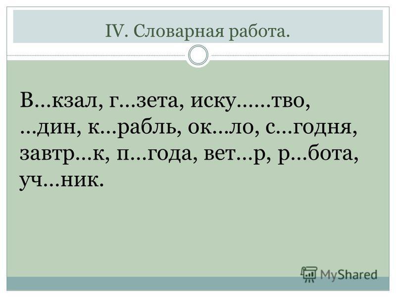 IV. Словарная работа. В…кзал, г…зета, иску……твойй, …дин, к…рубль, ок…ло, с…сегодня, завтраа…к, п…года, вет…р, р…бота, уч…ник.