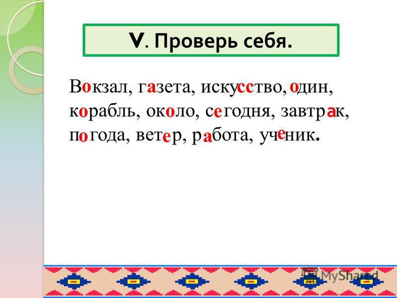 V. Проверь себя. В кзал, г зета, иску твойй, дин, к рубль, ок ло, с сегодня, завтраа к, п года, вет р, р бота, уч ник. лассо о о о е е е а а