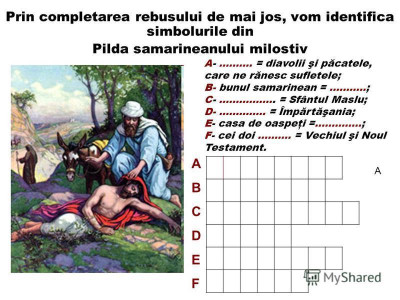 Prin completarea rebusului de mai jos, vom identifica simbolurile din Pilda samarineanului milostiv A- ………. = diavolii şi păcatele, care ne rănesc sufletele; B- bunul samarinean = ………..; C- …………….. = Sfântul Maslu; D- ………….. = Împărtăşania; E- casa d