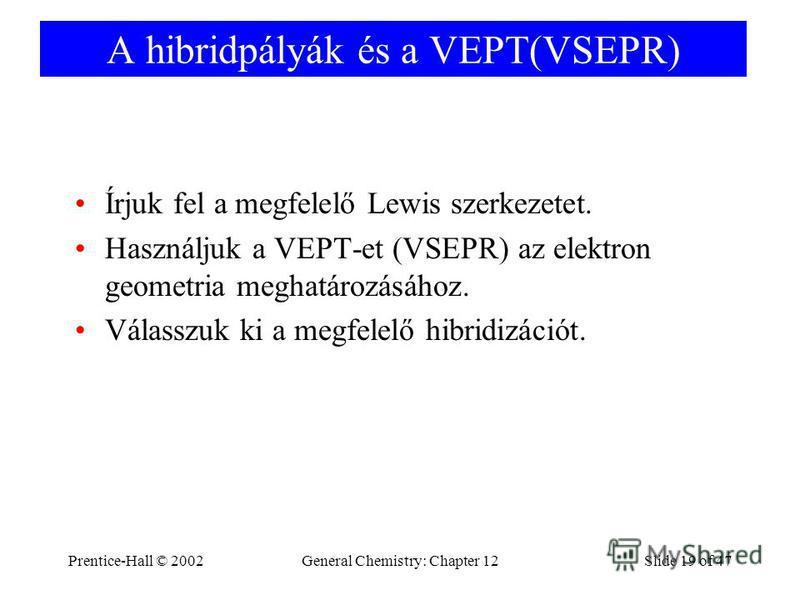 Prentice-Hall © 2002General Chemistry: Chapter 12Slide 19 of 47 A hibridpályák és a VEPT(VSEPR) Írjuk fel a megfelelő Lewis szerkezetet. Használjuk a VEPT-et (VSEPR) az elektron geometria meghatározásához. Válasszuk ki a megfelelő hibridizációt.