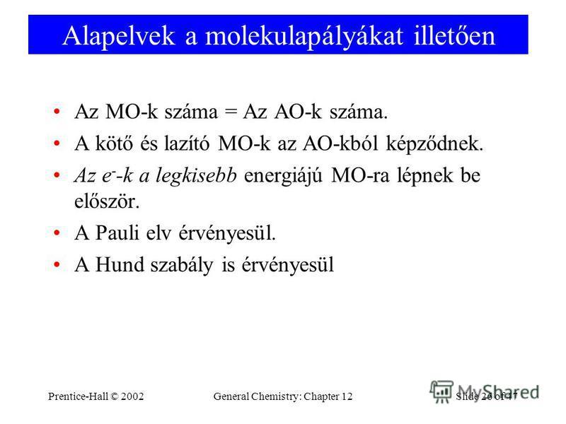 Prentice-Hall © 2002General Chemistry: Chapter 12Slide 26 of 47 Alapelvek a molekulapályákat illetően Az MO-k száma = Az AO-k száma. A kötő és lazító MO-k az AO-kból képződnek. Az e - -k a legkisebb energiájú MO-ra lépnek be először. A Pauli elv érvé