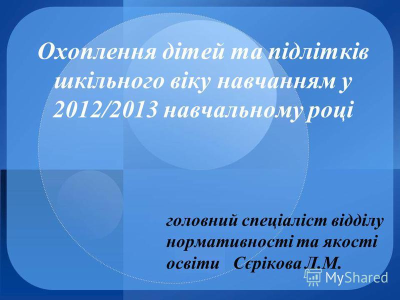 Охоплення дітей та підлітків шкільного віку навчанням у 2012/2013 навчальному році головний спеціаліст відділу нормативності та якості освіти Сєрікова Л.М.