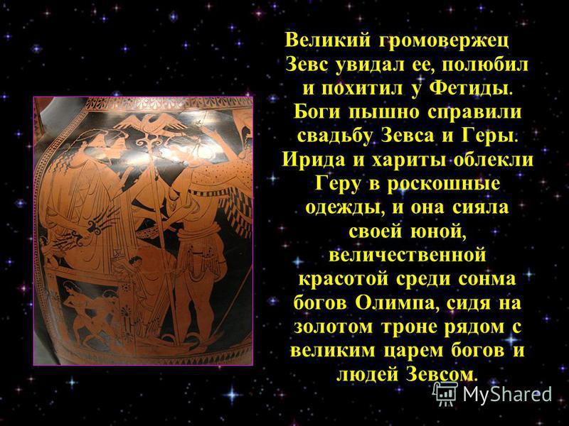 Великий громовержец Зевс увидал ее, полюбил и похитил у Фетиды. Боги пышно справили свадьбу Зевса и Геры. Ирида и хариты облекли Геру в роскошные одежды, и она сияла своей юной, величественной красотой среди сонма богов Олимпа, сидя на золотом троне