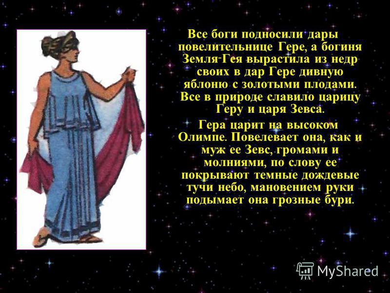 Все боги подносили дары повелительнице Гере, а богиня Земля - Гея вырастила из недр своих в дар Гере дивную яблоню с золотыми плодами. Все в природе славило царицу Геру и царя Зевса. Гера царит на высоком Олимпе. Повелевает она, как и муж ее Зевс, гр