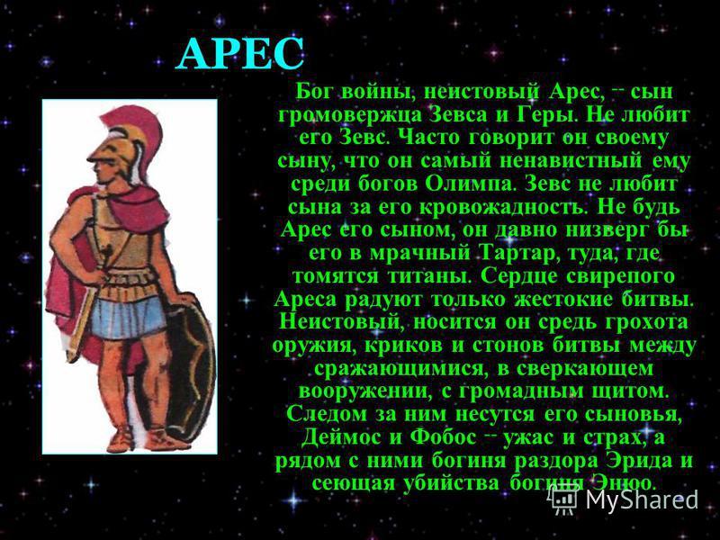 АРЕС Бог войны, неистовый Арес, -- сын громовержца Зевса и Геры. Не любит его Зевс. Часто говорит он своему сыну, что он самый ненавистный ему среди богов Олимпа. Зевс не любит сына за его кровожадность. Не будь Арес его сыном, он давно низверг бы ег