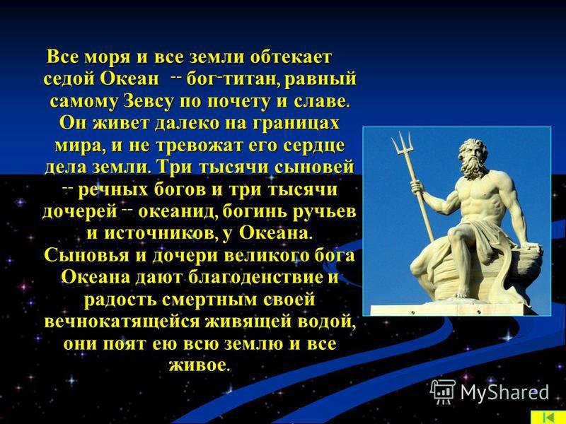 Все моря и все земли обтекает седой Океан -- бог - титан, равный самому Зевсу по почету и славе. Он живет далеко на границах мира, и не тревожат его сердце дела земли. Три тысячи сыновей -- речных богов и три тысячи дочерей -- океанид, богинь ручьев
