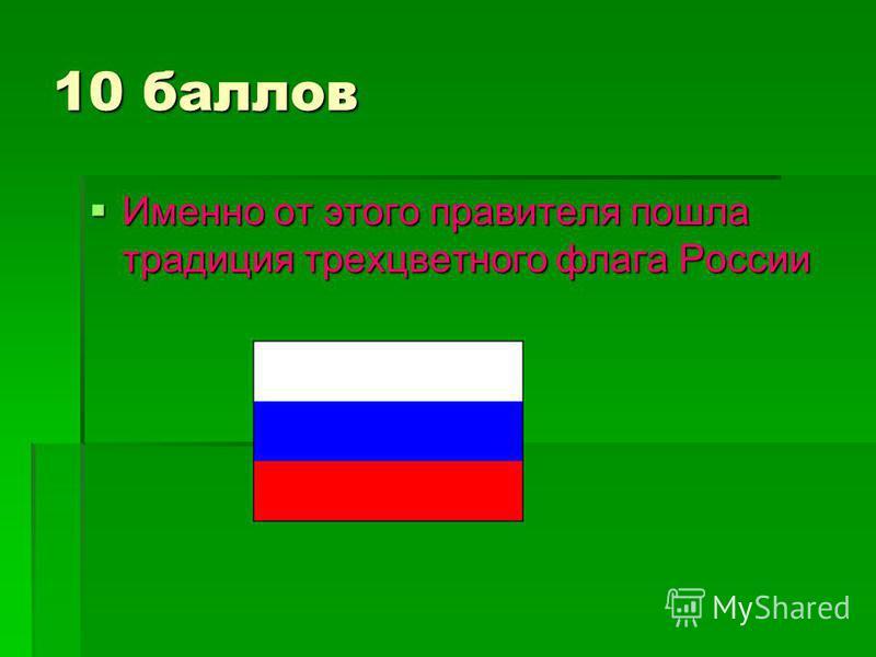 10 баллов Именно от этого правителя пошла традиция трехцветного флага России Именно от этого правителя пошла традиция трехцветного флага России