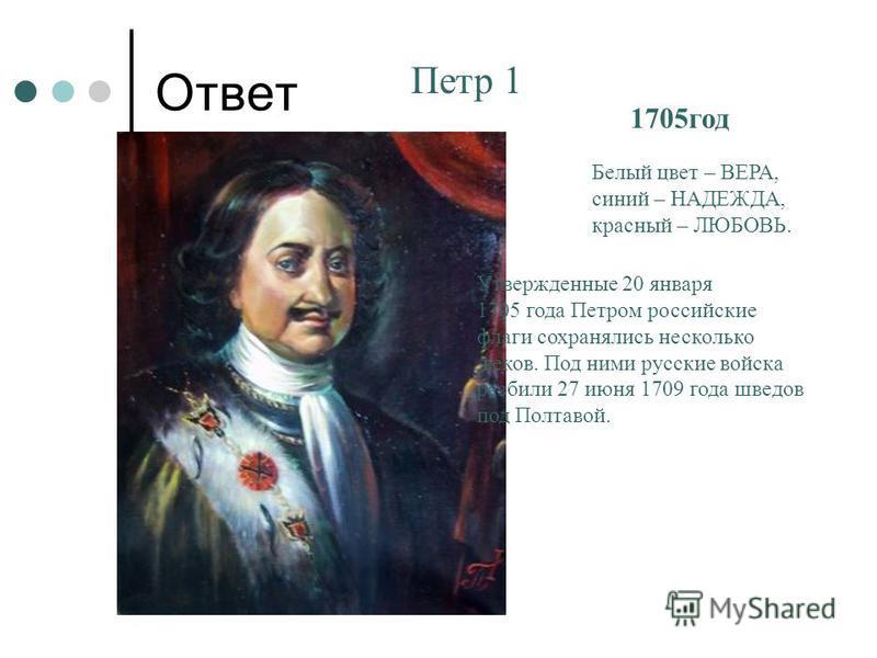 Ответ Петр 1 1705 год Белый цвет – ВЕРА, синий – НАДЕЖДА, красный – ЛЮБОВЬ. Утвержденные 20 января 1705 года Петром российские флаги сохранялись несколько веков. Под ними русские войска разбили 27 июня 1709 года шведов под Полтавой.