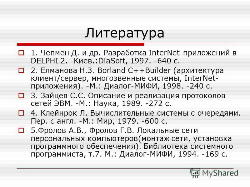 Литература 1. Чепмен Д. и др. Разработка InterNet-приложений в DELPHI 2. -Киев.:DiaSoft, 1997. -640 c. 2. Елманова Н.З. Borland C++Builder (архитектура клиент/сервер, многозвенные системы, InterNet- приложения). -M.: Диалог-МИФИ, 1998. -240 c. 3. Зай