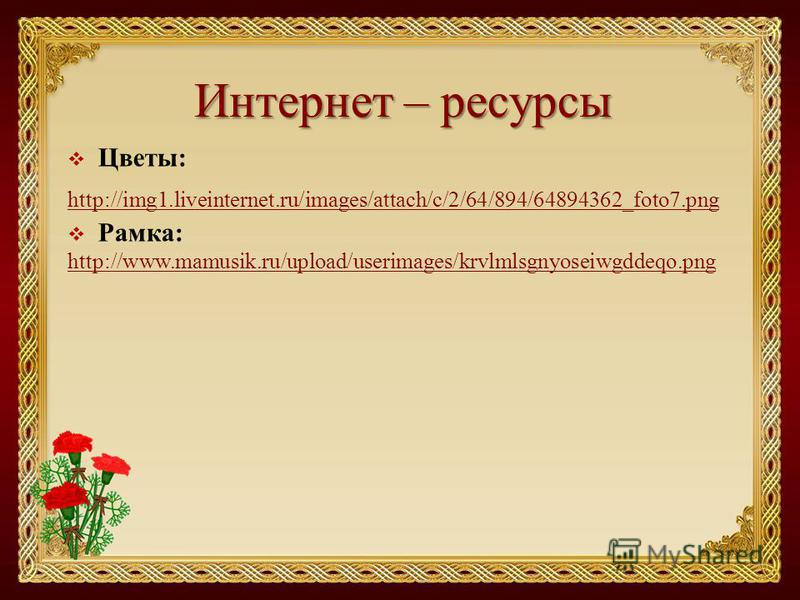 Интернет – ресурсы Цветы: http://img1.liveinternet.ru/images/attach/c/2/64/894/64894362_foto7. png Рамка: http://www.mamusik.ru/upload/userimages/krvlmlsgnyoseiwgddeqo.png
