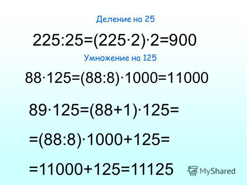 Деление на 25 225:25=(225·2)·2=900 Умножение на 125 88·125=(88:8)·1000=11000 89·125=(88+1)·125= =(88:8)·1000+125= =11000+125=11125