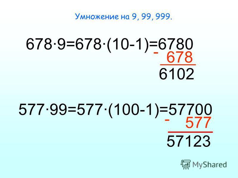 Умножение на 9, 99, 999. 678·9=678·(10-1)=6780 - 678 6102 577·99=577·(100-1)=57700 - 577 57123