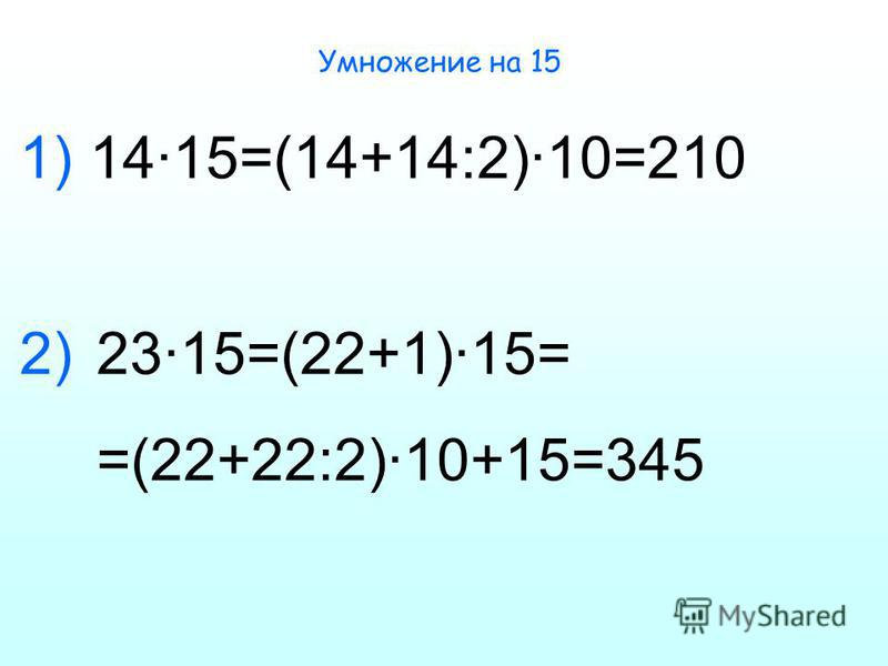 Умножение на 15 14·15=(14+14:2)·10=210 23·15=(22+1)·15= =(22+22:2)·10+15=345 1) 2)