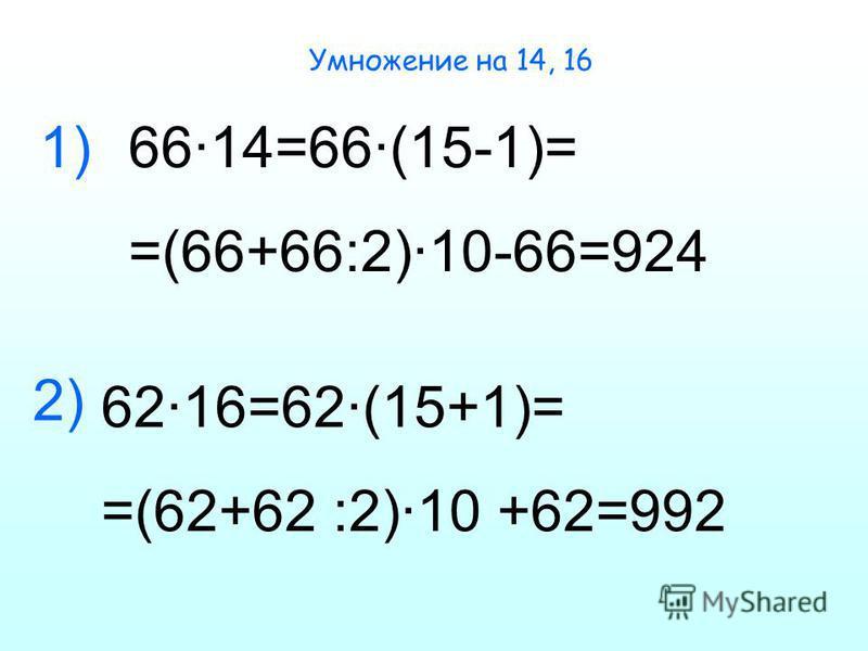 Умножение на 14, 16 66·14=66·(15-1)= =(66+66:2)·10-66=924 62·16=62·(15+1)= =(62+62 :2)·10 +62=992 1) 2)