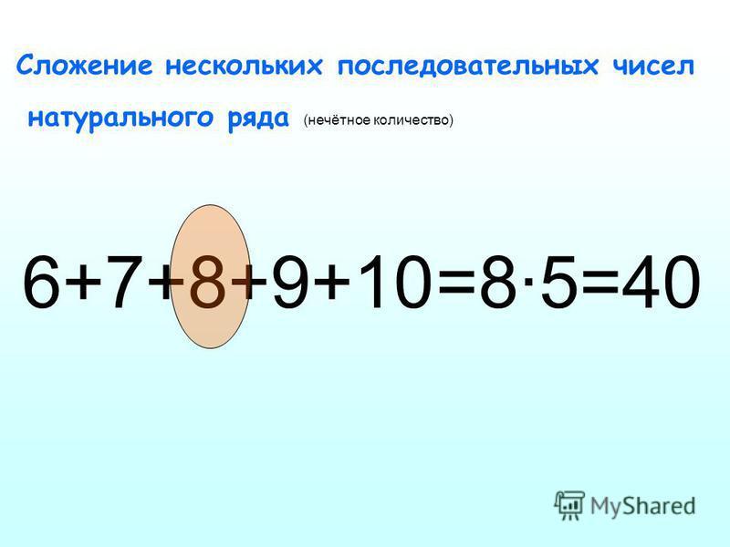 Сложение нескольких последовательных чисел натурального ряда 6+7+8+9+10 =8·5=40 (нечётное количество)