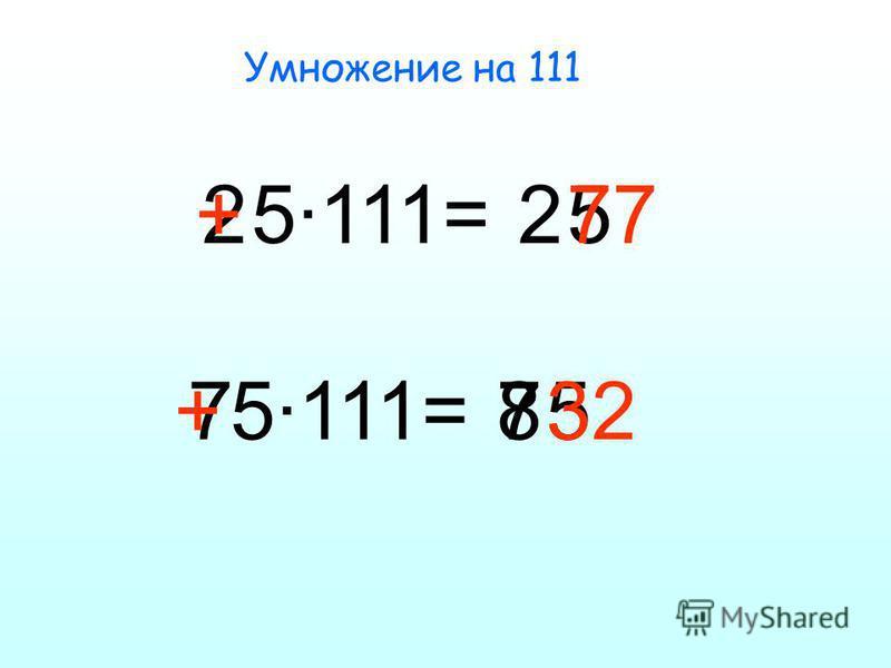 Умножение на 111 25·111=25 + 77 75·111=8 5 +32 7