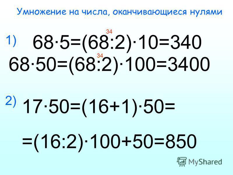Умножение на числа, оканчивающиеся нулями 68·5=(68:2)·10=340 68·50=(68:2)·100=3400 34 1) 2) 17·50=(16+1)·50= =(16:2)·100+50=850