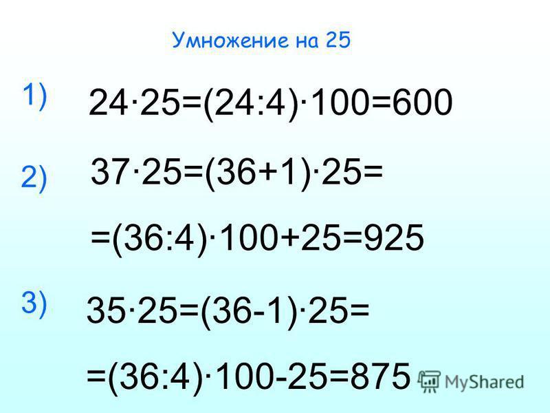 Умножение на 25 24·25=(24:4)·100=600 37·25=(36+1)·25= =(36:4)·100+25=925 35·25=(36-1)·25= =(36:4)·100-25=875 1) 2) 3)