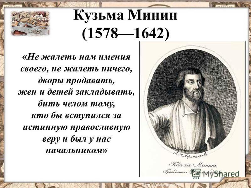 Кузьма Минин (15781642) «Не жалеть нам имения своего, не жалеть ничего, дворы продавать, жен и детей закладывать, бить челом тому, кто бы вступился за истинную православную веру и был у нас начальником»