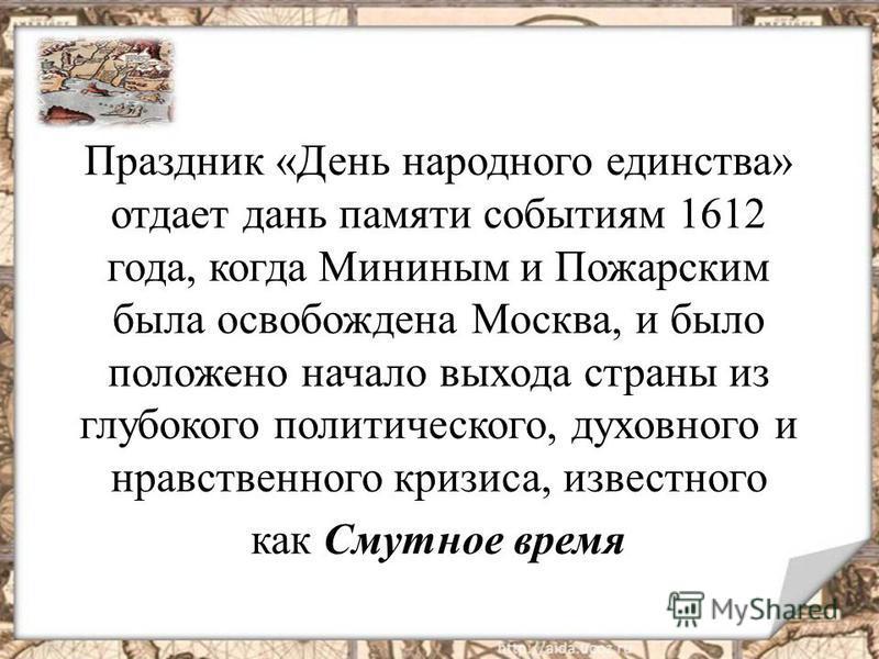 Праздник «День народного единства» отдает дань памяти событиям 1612 года, когда Мининым и Пожарским была освобождена Москва, и было положено начало выхода страны из глубокого политического, духовного и нравственного кризиса, известного как Смутное вр