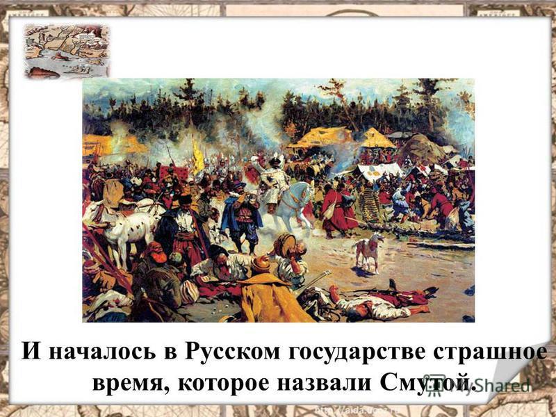 И началось в Русском государстве страшное время, которое назвали Смутой.