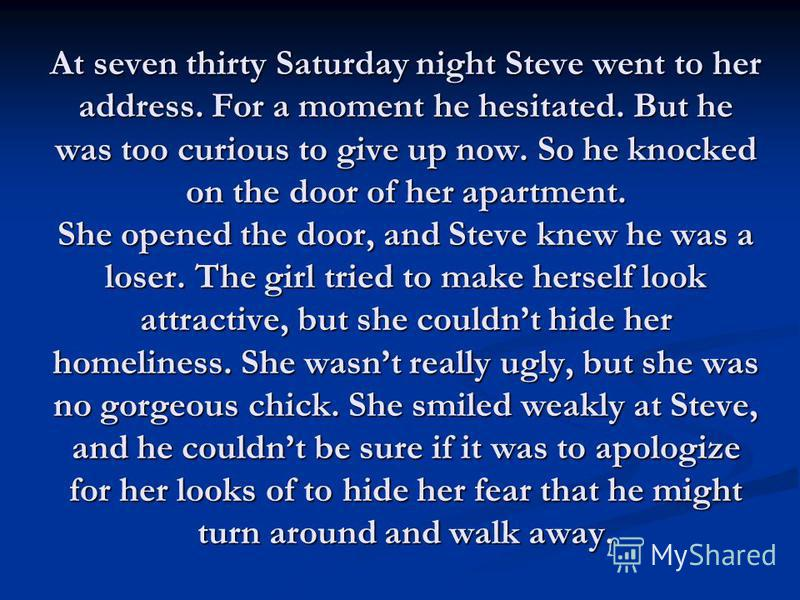 At seven thirty Saturday night Steve went to her address. For a moment he hesitated. But he was too curious to give up now. So he knocked on the door of her apartment. She opened the door, and Steve knew he was a loser. The girl tried to make herself