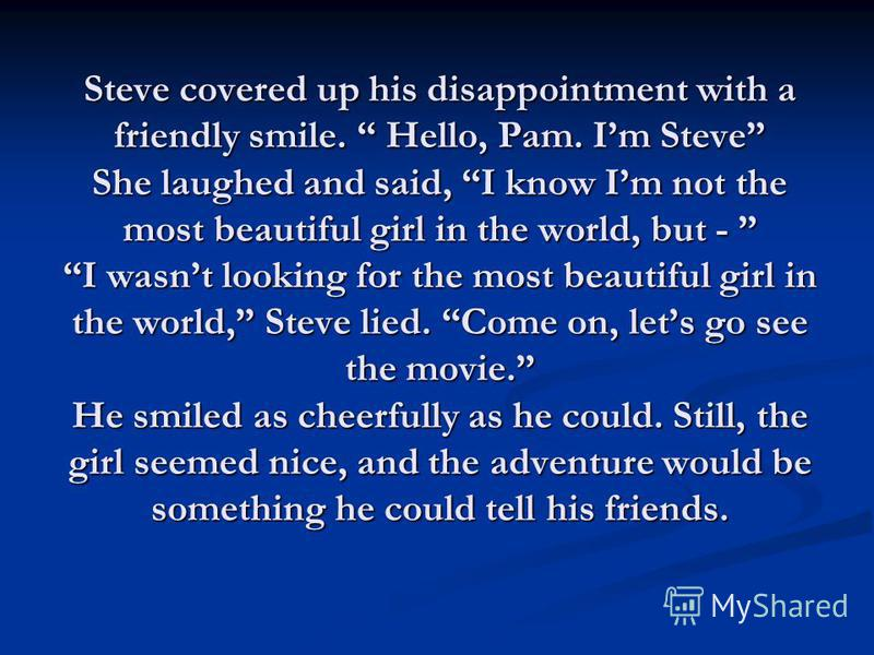 Steve covered up his disappointment with a friendly smile. Hello, Pam. Im Steve She laughed and said, I know Im not the most beautiful girl in the world, but - I wasnt looking for the most beautiful girl in the world, Steve lied. Come on, lets go see