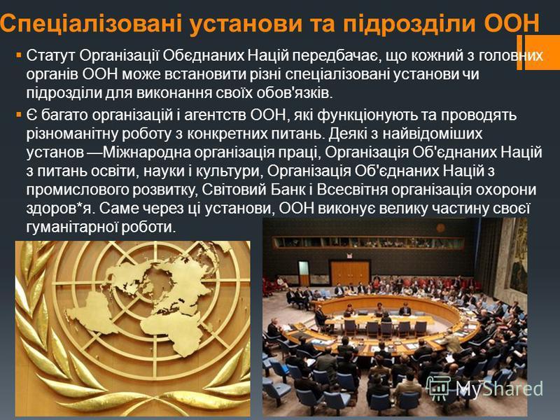 Спеціалізовані установи та підрозділи ООН Статут Організації Обєднаних Націй передбачає, що кожний з головних органів ООН може встановити різні спеціалізовані установи чи підрозділи для виконання своїх обов'язків. Є багато організацій і агентств ООН,