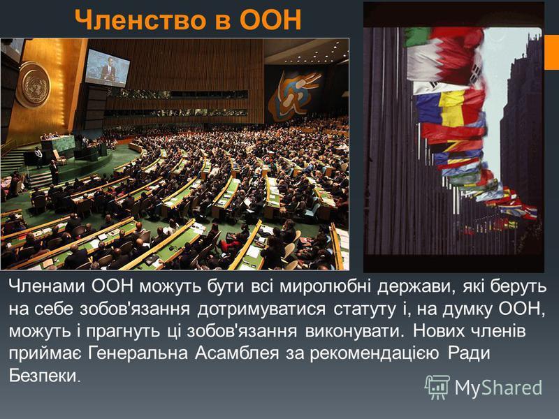Членство в ООН Членами ООН можуть бути всі миролюбні держави, які беруть на себе зобов'язання дотримуватися статуту і, на думку ООН, можуть і прагнуть ці зобов'язання виконувати. Нових членів приймає Генеральна Асамблея за рекомендацією Ради Безпеки.