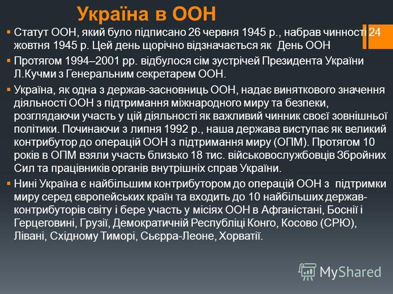 Україна в ООН Статут ООН, який було підписано 26 червня 1945 р., набрав чинності 24 жовтня 1945 р. Цей день щорічно відзначається як День ООН Протягом 1994–2001 рр. відбулося сім зустрічей Президента України Л.Кучми з Генеральним секретарем ООН. Укра