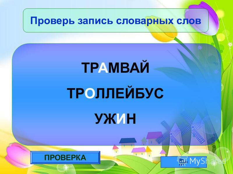 ПРОВЕРКА Проверь запись словарных слов ТРАМВАЙ ТРОЛЛЕЙБУС УЖИН