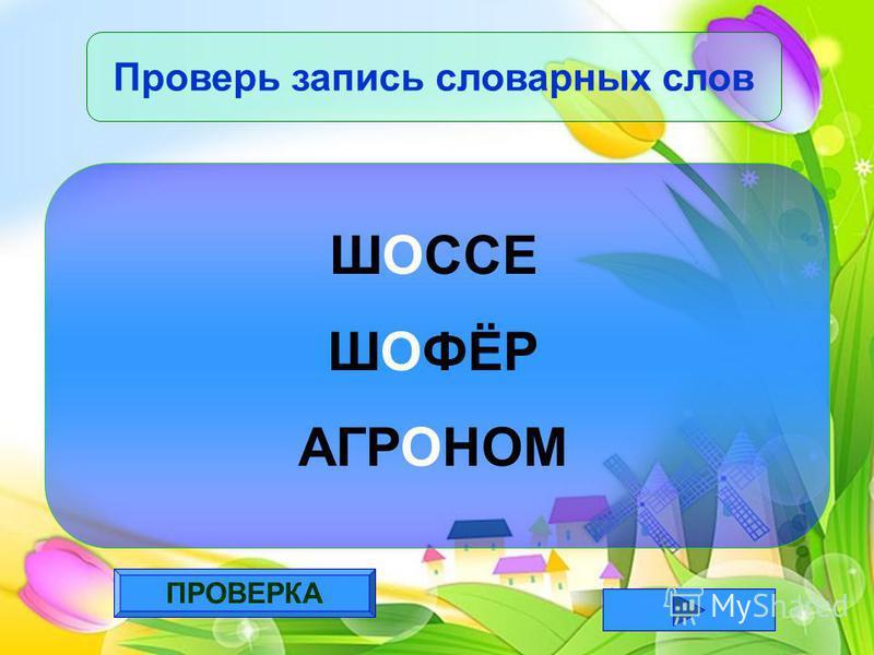 ПРОВЕРКА Проверь запись словарных слов ШОССЕ ШОФЁР АГРОНОМ
