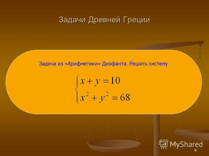 6 Задачи Древней Греции Задача из «Арифметики» Диофанта. Решить систему