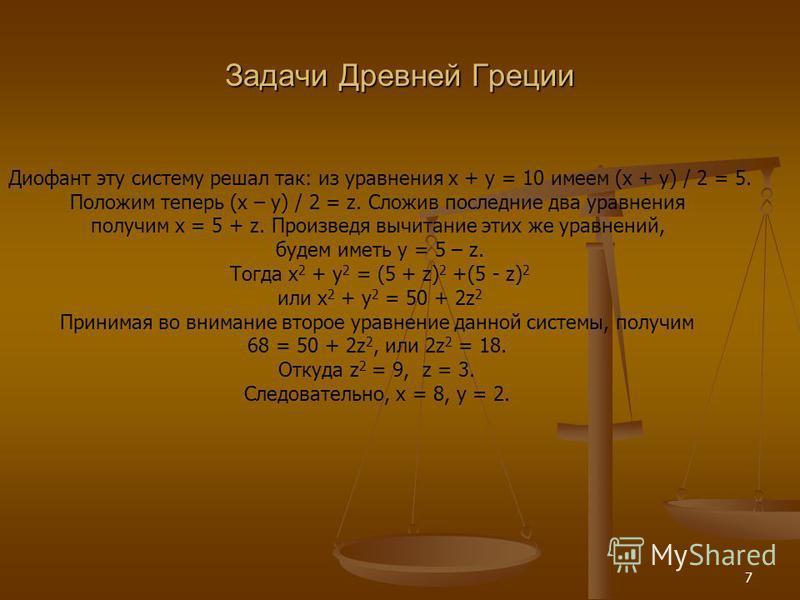 7 Задачи Древней Греции Диофант эту систему решал так: из уравнения x + y = 10 имеем (x + y) / 2 = 5. Положим теперь (x – y) / 2 = z. Сложив последние два уравнения получим х = 5 + z. Произведя вычитание этих же уравнений, будем иметь y = 5 – z. Тогд