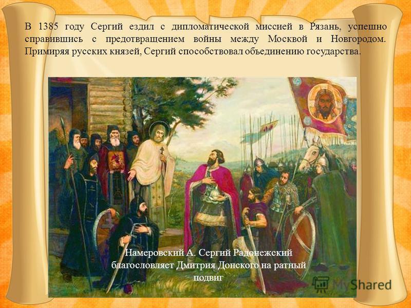 В 1385 году Сергий ездил с дипломатической миссией в Рязань, успешно справившись с предотвращением войны между Москвой и Новгородом. Примиряя русских князей, Сергий способствовал объединению государства. Намеровский А. Сергий Радонежский благословляе