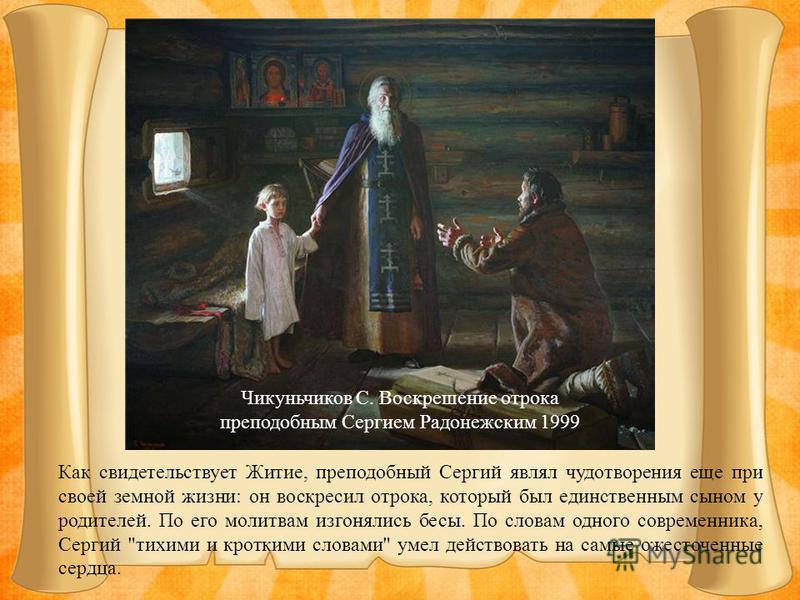 Как свидетельствует Житие, преподобный Сергий являл чудотворения еще при своей земной жизни: он воскресил отрока, который был единственным сыном у родителей. По его молитвам изгонялись бесы. По словам одного современника, Сергий