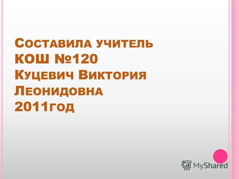 С ОСТАВИЛА УЧИТЕЛЬ КОШ 120 К УЦЕВИЧ В ИКТОРИЯ Л ЕОНИДОВНА 2011 ГОД